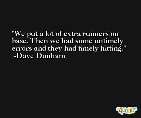 We put a lot of extra runners on base. Then we had some untimely errors and they had timely hitting. -Dave Dunham