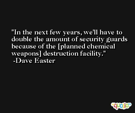In the next few years, we'll have to double the amount of security guards because of the [planned chemical weapons] destruction facility. -Dave Easter
