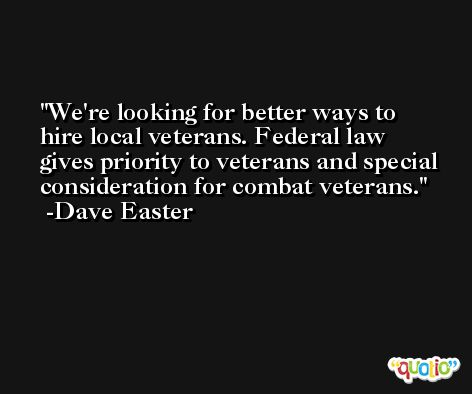 We're looking for better ways to hire local veterans. Federal law gives priority to veterans and special consideration for combat veterans. -Dave Easter
