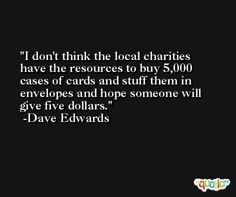 I don't think the local charities have the resources to buy 5,000 cases of cards and stuff them in envelopes and hope someone will give five dollars. -Dave Edwards