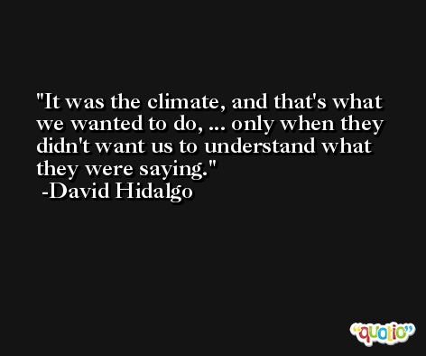 It was the climate, and that's what we wanted to do, ... only when they didn't want us to understand what they were saying. -David Hidalgo