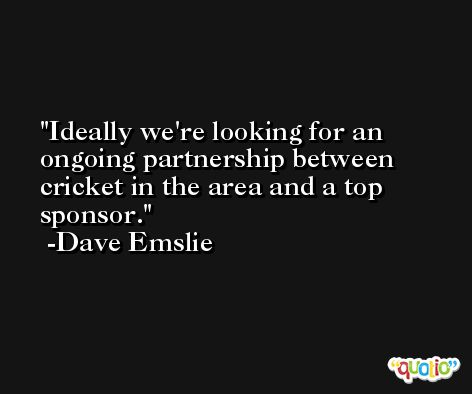 Ideally we're looking for an ongoing partnership between cricket in the area and a top sponsor. -Dave Emslie