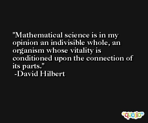 Mathematical science is in my opinion an indivisible whole, an organism whose vitality is conditioned upon the connection of its parts. -David Hilbert