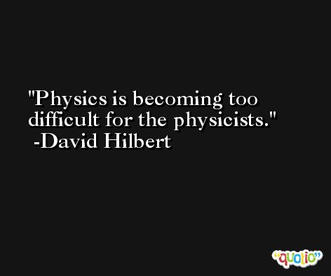 Physics is becoming too difficult for the physicists. -David Hilbert