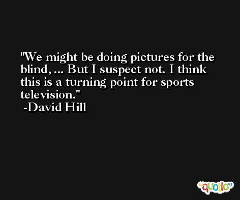 We might be doing pictures for the blind, ... But I suspect not. I think this is a turning point for sports television. -David Hill