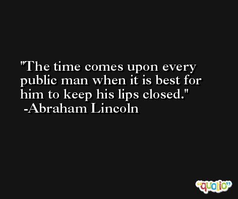 The time comes upon every public man when it is best for him to keep his lips closed. -Abraham Lincoln