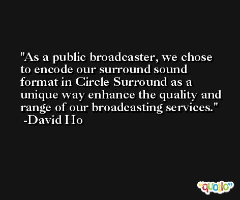 As a public broadcaster, we chose to encode our surround sound format in Circle Surround as a unique way enhance the quality and range of our broadcasting services. -David Ho