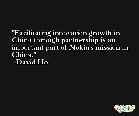Facilitating innovation growth in China through partnership is an important part of Nokia's mission in China. -David Ho