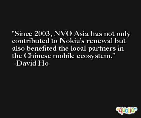 Since 2003, NVO Asia has not only contributed to Nokia's renewal but also benefited the local partners in the Chinese mobile ecosystem. -David Ho