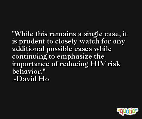 While this remains a single case, it is prudent to closely watch for any additional possible cases while continuing to emphasize the importance of reducing HIV risk behavior. -David Ho