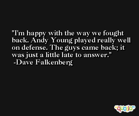 I'm happy with the way we fought back. Andy Young played really well on defense. The guys came back; it was just a little late to answer. -Dave Falkenberg