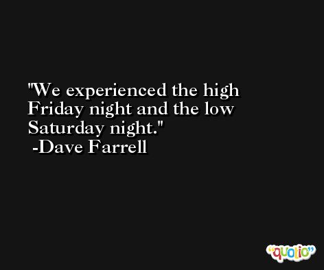 We experienced the high Friday night and the low Saturday night. -Dave Farrell