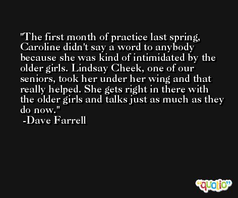 The first month of practice last spring, Caroline didn't say a word to anybody because she was kind of intimidated by the older girls. Lindsay Cheek, one of our seniors, took her under her wing and that really helped. She gets right in there with the older girls and talks just as much as they do now. -Dave Farrell