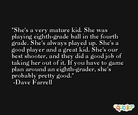 She's a very mature kid. She was playing eighth-grade ball in the fourth grade. She's always played up. She's a good player and a great kid. She's our best shooter, and they did a good job of taking her out of it. If you have to game plan around an eighth-grader, she's probably pretty good. -Dave Farrell