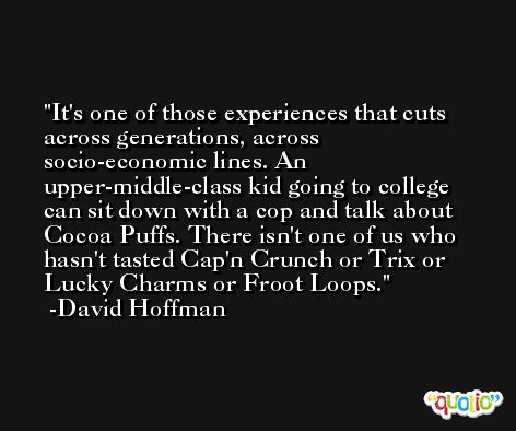It's one of those experiences that cuts across generations, across socio-economic lines. An upper-middle-class kid going to college can sit down with a cop and talk about Cocoa Puffs. There isn't one of us who hasn't tasted Cap'n Crunch or Trix or Lucky Charms or Froot Loops. -David Hoffman