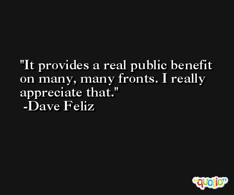 It provides a real public benefit on many, many fronts. I really appreciate that. -Dave Feliz