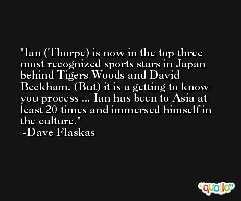 Ian (Thorpe) is now in the top three most recognized sports stars in Japan behind Tigers Woods and David Beckham. (But) it is a getting to know you process ... Ian has been to Asia at least 20 times and immersed himself in the culture. -Dave Flaskas