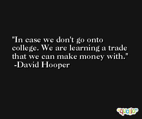 In case we don't go onto college. We are learning a trade that we can make money with. -David Hooper