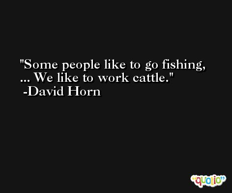 Some people like to go fishing, ... We like to work cattle. -David Horn
