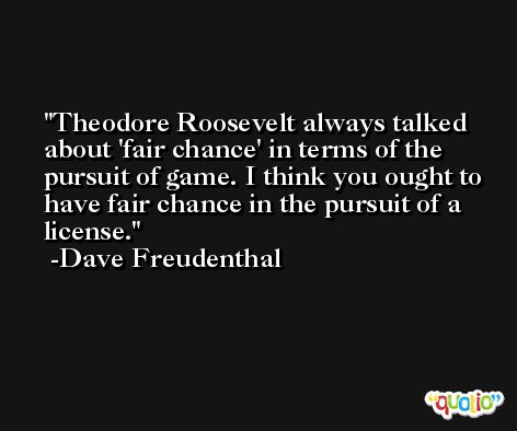 Theodore Roosevelt always talked about 'fair chance' in terms of the pursuit of game. I think you ought to have fair chance in the pursuit of a license. -Dave Freudenthal