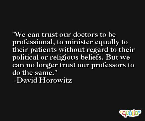 We can trust our doctors to be professional, to minister equally to their patients without regard to their political or religious beliefs. But we can no longer trust our professors to do the same. -David Horowitz
