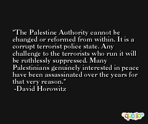 The Palestine Authority cannot be changed or reformed from within. It is a corrupt terrorist police state. Any challenge to the terrorists who run it will be ruthlessly suppressed. Many Palestinians genuinely interested in peace have been assassinated over the years for that very reason. -David Horowitz