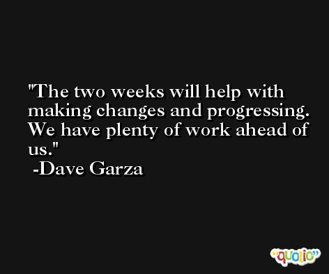 The two weeks will help with making changes and progressing. We have plenty of work ahead of us. -Dave Garza