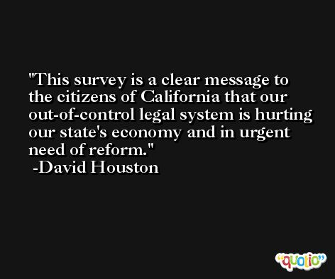 This survey is a clear message to the citizens of California that our out-of-control legal system is hurting our state's economy and in urgent need of reform. -David Houston