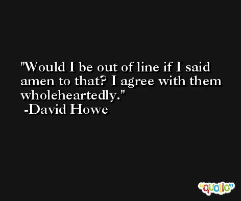 Would I be out of line if I said amen to that? I agree with them wholeheartedly. -David Howe