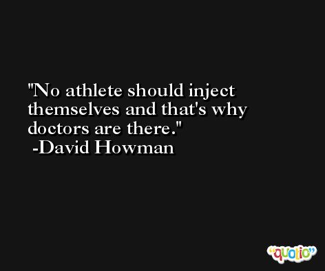 No athlete should inject themselves and that's why doctors are there. -David Howman