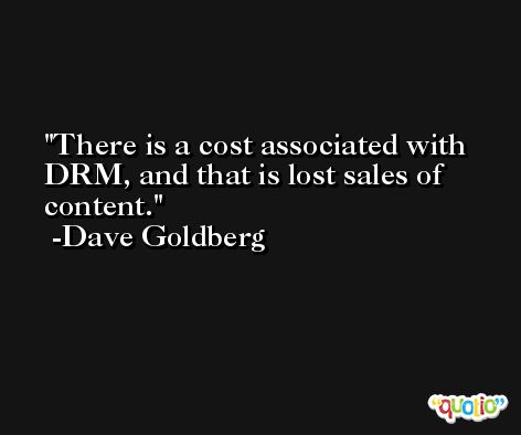 There is a cost associated with DRM, and that is lost sales of content. -Dave Goldberg