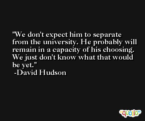 We don't expect him to separate from the university. He probably will remain in a capacity of his choosing. We just don't know what that would be yet. -David Hudson