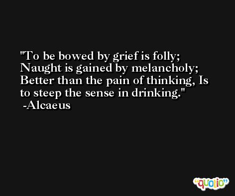 To be bowed by grief is folly; Naught is gained by melancholy; Better than the pain of thinking, Is to steep the sense in drinking. -Alcaeus