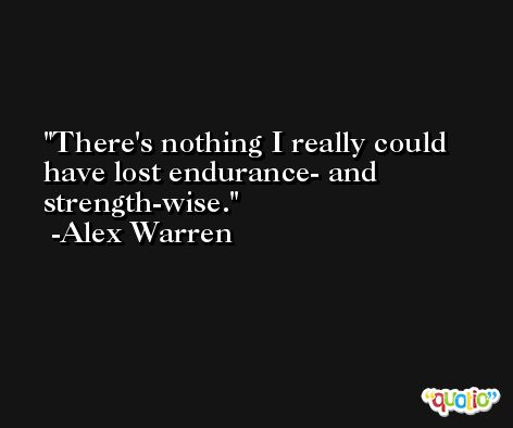 There's nothing I really could have lost endurance- and strength-wise. -Alex Warren