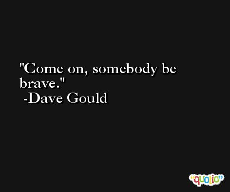 Come on, somebody be brave. -Dave Gould