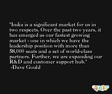 India is a significant market for us in two respects. Over the past two years, it has emerged as our fastest growing market - one in which we have the leadership position with more than 58,000 seats and a set of world-class partners. Further, we are expanding our R&D and customer support hub. -Dave Gould