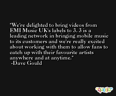 We're delighted to bring videos from EMI Music UK's labels to 3. 3 is a leading network in bringing mobile music to its customers and we're really excited about working with them to allow fans to catch up with their favourite artists anywhere and at anytime. -Dave Gould