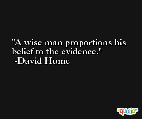A wise man proportions his belief to the evidence. -David Hume