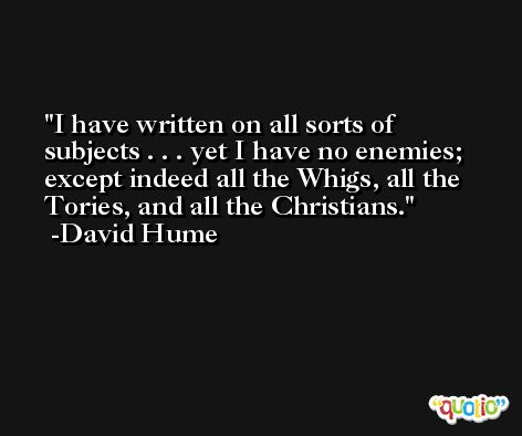 I have written on all sorts of subjects . . . yet I have no enemies; except indeed all the Whigs, all the Tories, and all the Christians. -David Hume