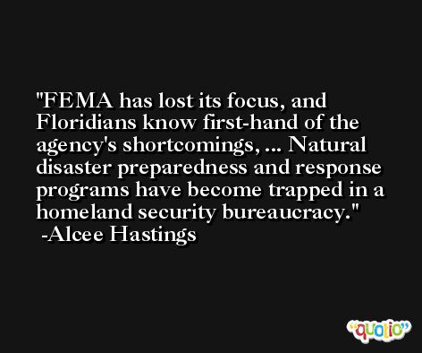 FEMA has lost its focus, and Floridians know first-hand of the agency's shortcomings, ... Natural disaster preparedness and response programs have become trapped in a homeland security bureaucracy. -Alcee Hastings