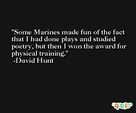 Some Marines made fun of the fact that I had done plays and studied poetry, but then I won the award for physical training. -David Hunt