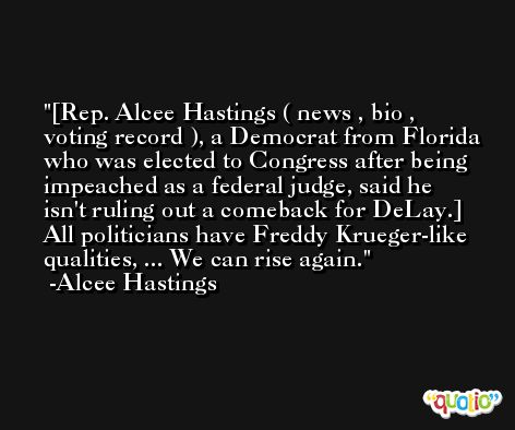 [Rep. Alcee Hastings ( news , bio , voting record ), a Democrat from Florida who was elected to Congress after being impeached as a federal judge, said he isn't ruling out a comeback for DeLay.] All politicians have Freddy Krueger-like qualities, ... We can rise again. -Alcee Hastings