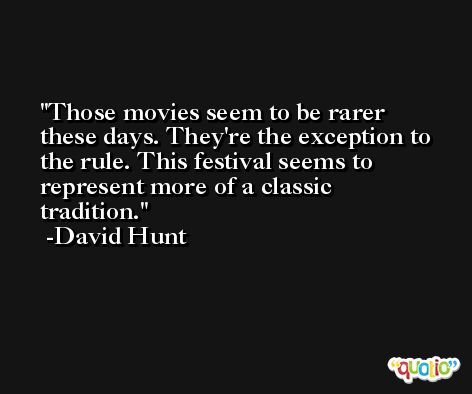 Those movies seem to be rarer these days. They're the exception to the rule. This festival seems to represent more of a classic tradition. -David Hunt