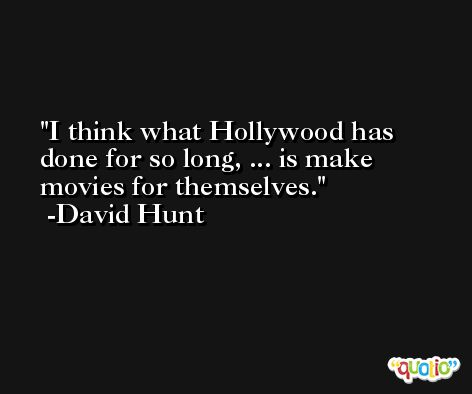 I think what Hollywood has done for so long, ... is make movies for themselves. -David Hunt