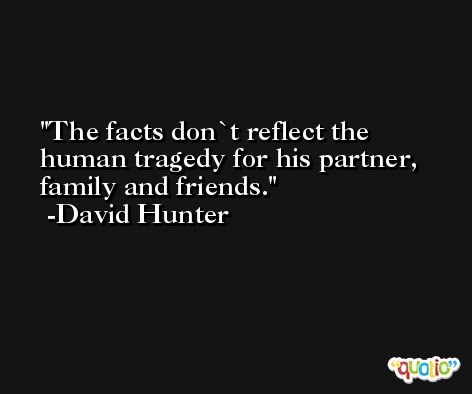 The facts don`t reflect the human tragedy for his partner, family and friends. -David Hunter