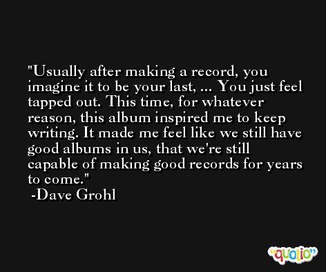 Usually after making a record, you imagine it to be your last, ... You just feel tapped out. This time, for whatever reason, this album inspired me to keep writing. It made me feel like we still have good albums in us, that we're still capable of making good records for years to come. -Dave Grohl