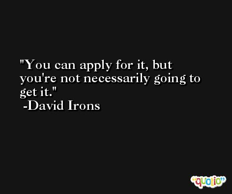 You can apply for it, but you're not necessarily going to get it. -David Irons