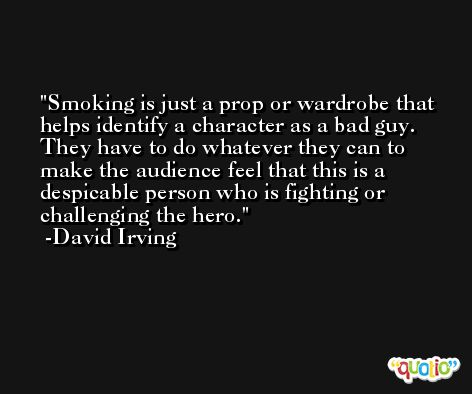 Smoking is just a prop or wardrobe that helps identify a character as a bad guy. They have to do whatever they can to make the audience feel that this is a despicable person who is fighting or challenging the hero. -David Irving