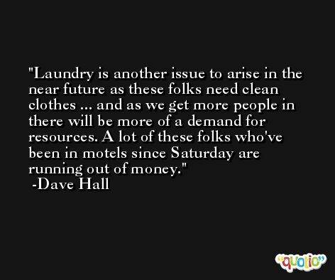 Laundry is another issue to arise in the near future as these folks need clean clothes ... and as we get more people in there will be more of a demand for resources. A lot of these folks who've been in motels since Saturday are running out of money. -Dave Hall