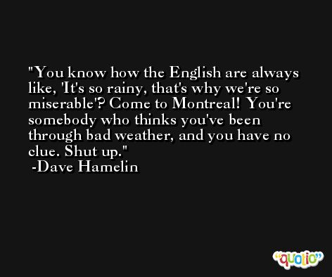 You know how the English are always like, 'It's so rainy, that's why we're so miserable'? Come to Montreal! You're somebody who thinks you've been through bad weather, and you have no clue. Shut up. -Dave Hamelin